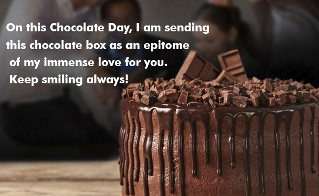 On this Chocolate Day, I am sending this chocolate box as an epitome of my immense love for you. Keep smiling always!