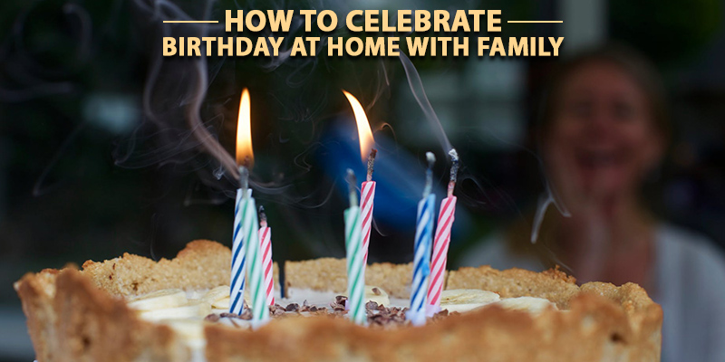 How to celebrate birthday at home with family